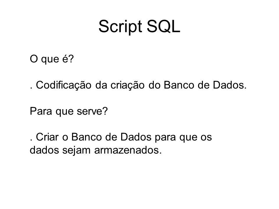 Script SQL O que é?. Codificação da criação do Banco de Dados. Para que serve?. Criar o Banco de Dados para que os dados sejam armazenados.