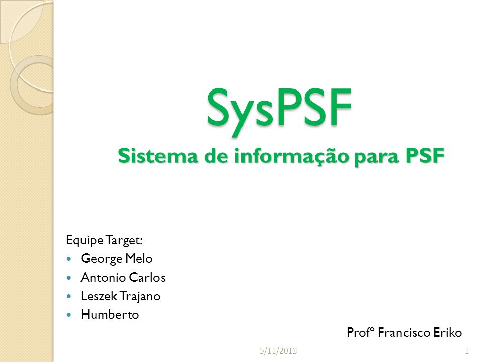 Equipe Target: George Melo Antonio Carlos Leszek Trajano Humberto Profº Francisco Eriko SysPSF Sistema de informação para PSF 15/11/2013