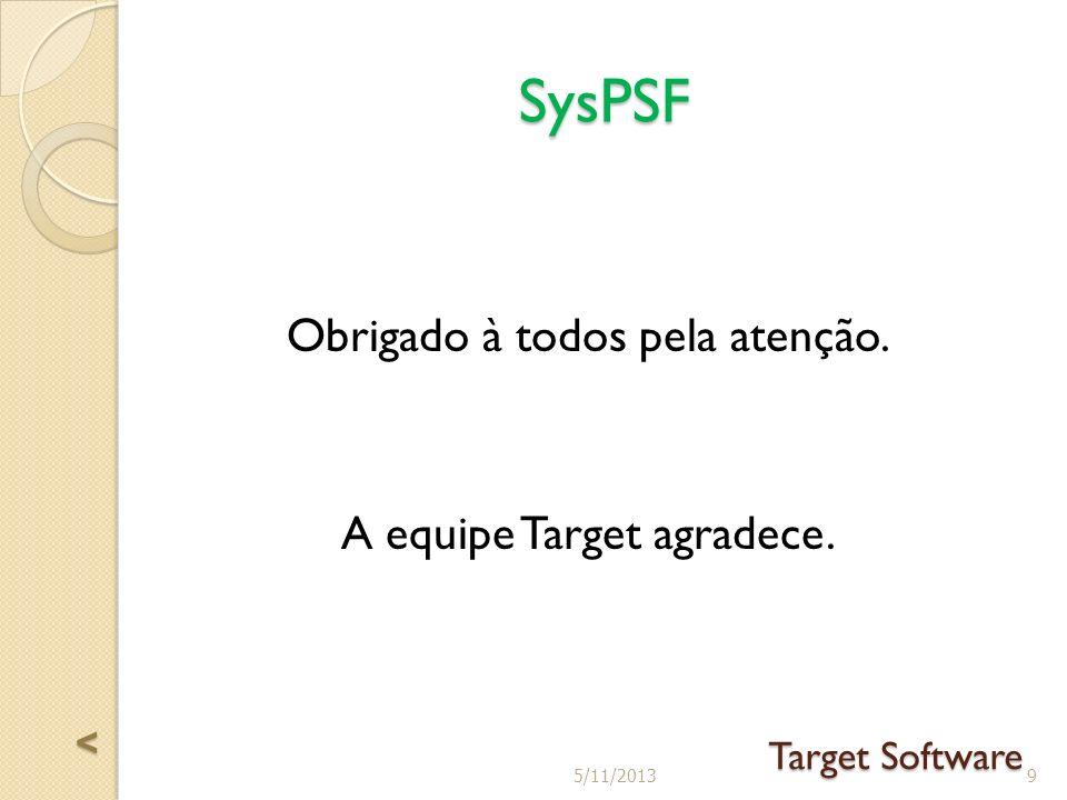 Obrigado à todos pela atenção. A equipe Target agradece. SysPSF Target Software 95/11/2013 <<<<