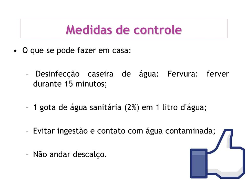 Medidas de controle O que se pode fazer em casa: – Desinfecção caseira de água: Fervura: ferver durante 15 minutos; –1 gota de água sanitária (2%) em