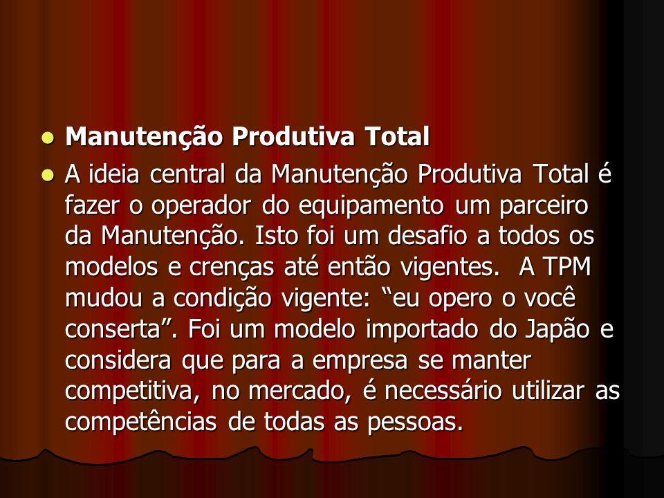 Manutenção Produtiva Total Manutenção Produtiva Total A ideia central da Manutenção Produtiva Total é fazer o operador do equipamento um parceiro da M