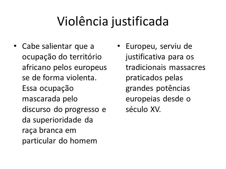 Violência justificada Cabe salientar que a ocupação do território africano pelos europeus se de forma violenta. Essa ocupação mascarada pelo discurso