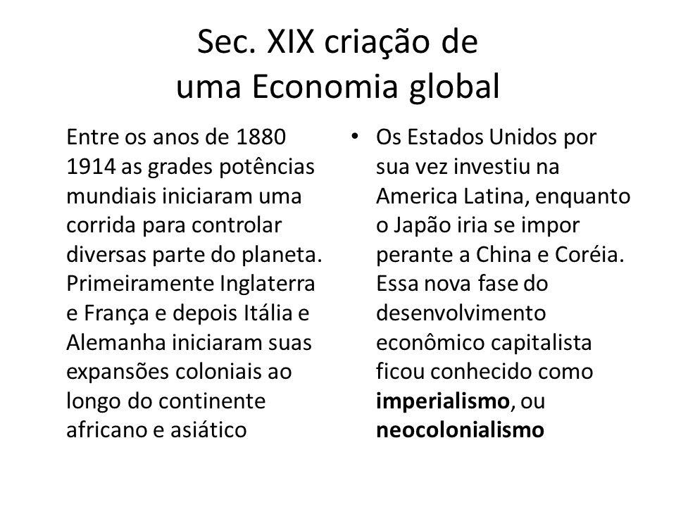 Sec. XIX criação de uma Economia global Entre os anos de 1880 1914 as grades potências mundiais iniciaram uma corrida para controlar diversas parte do