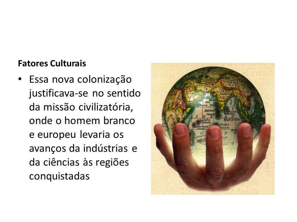Fatores Culturais Essa nova colonização justificava-se no sentido da missão civilizatória, onde o homem branco e europeu levaria os avanços da indústr