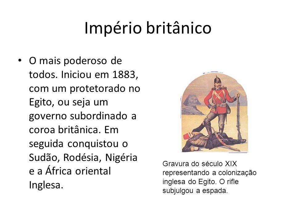 Império britânico O mais poderoso de todos. Iniciou em 1883, com um protetorado no Egito, ou seja um governo subordinado a coroa britânica. Em seguida