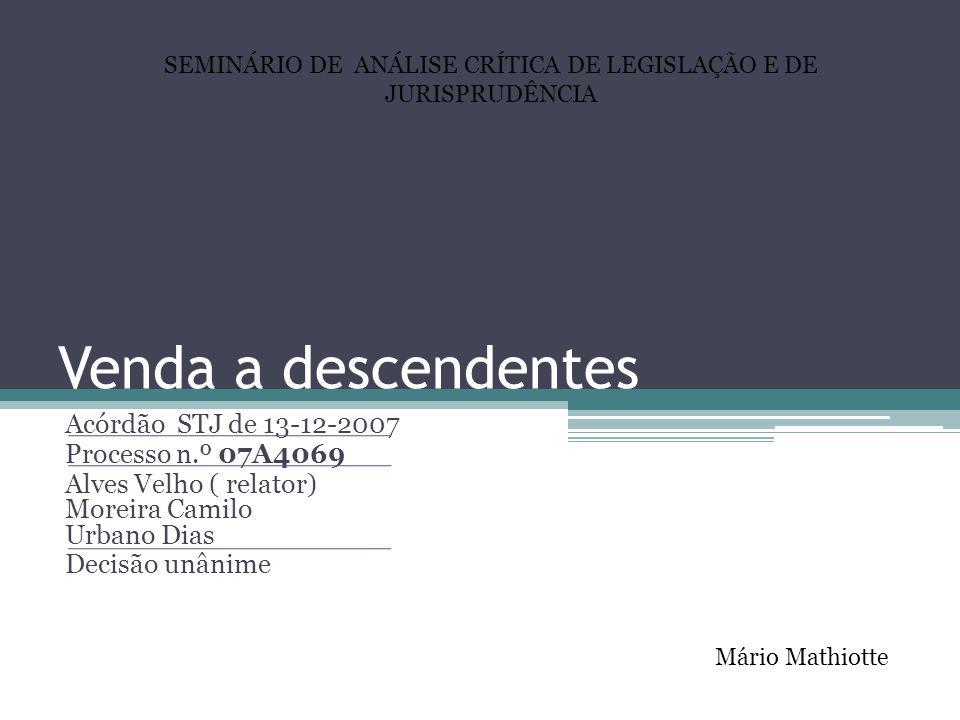 Venda a descendentes Acórdão STJ de 13-12-2007 Processo n.º 07A4069 Alves Velho ( relator) Moreira Camilo Urbano Dias Decisão unânime Mário Mathiotte