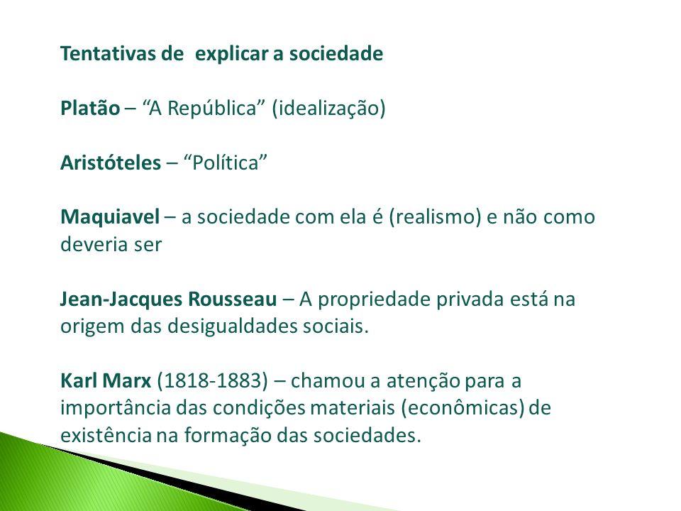 Tentativas de explicar a sociedade Platão – A República (idealização) Aristóteles – Política Maquiavel – a sociedade com ela é (realismo) e não como d