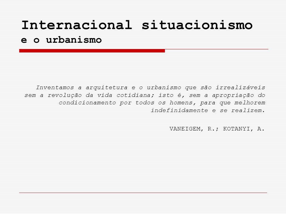 Internacional situacionismo e o urbanismo Inventamos a arquitetura e o urbanismo que são irrealizáveis sem a revolução da vida cotidiana; isto é, sem