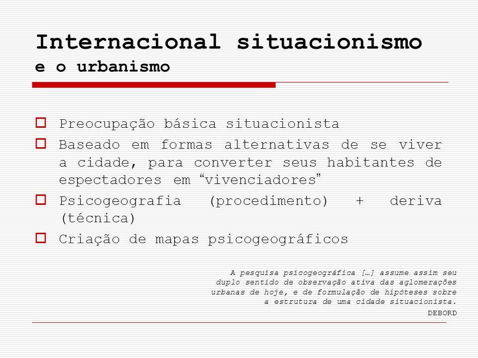 Internacional situacionismo e o urbanismo Preocupação básica situacionista Baseado em formas alternativas de se viver a cidade, para converter seus ha