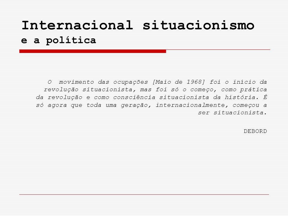 Internacional situacionismo e a política O movimento das ocupações [Maio de 1968] foi o início da revolução situacionista, mas foi só o começo, como p