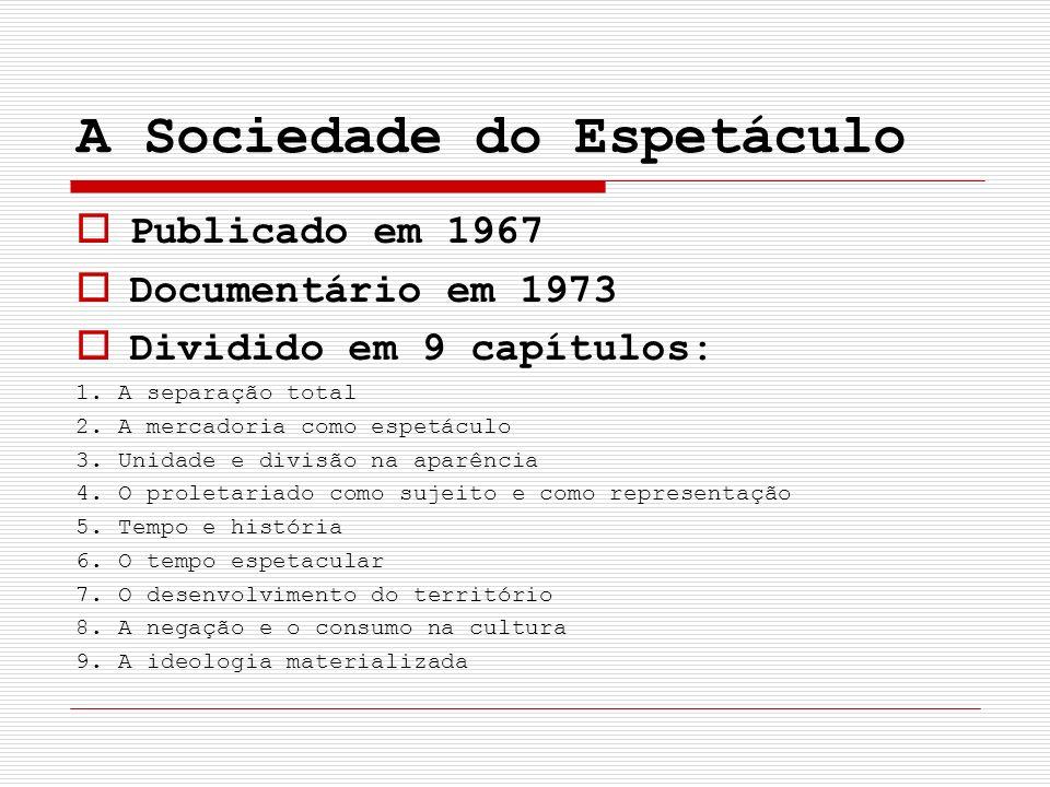 A Sociedade do Espetáculo Publicado em 1967 Documentário em 1973 Dividido em 9 capítulos: 1. A separação total 2. A mercadoria como espetáculo 3. Unid