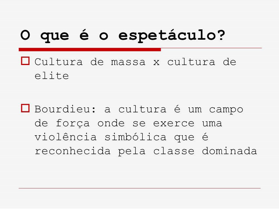 O que é o espetáculo? Cultura de massa x cultura de elite Bourdieu: a cultura é um campo de força onde se exerce uma violência simbólica que é reconhe