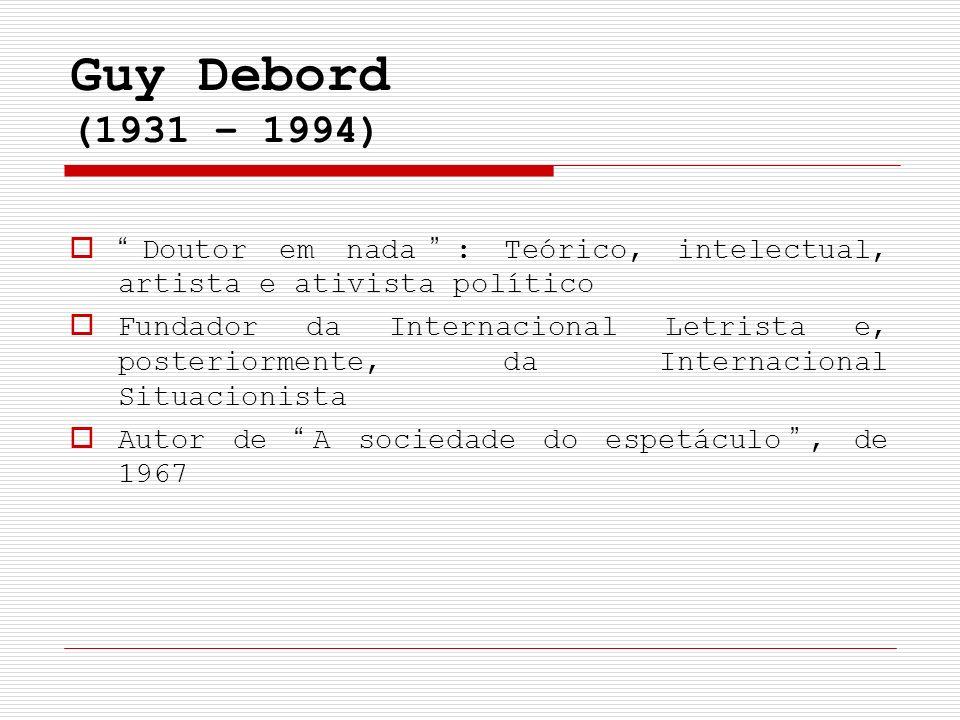 Guy Debord (1931 – 1994) Doutor em nada: Teórico, intelectual, artista e ativista político Fundador da Internacional Letrista e, posteriormente, da In
