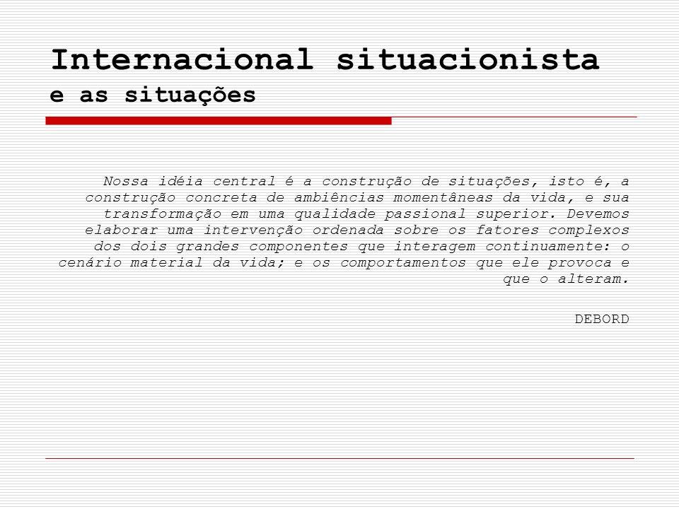 Internacional situacionista e as situações Nossa idéia central é a construção de situações, isto é, a construção concreta de ambiências momentâneas da