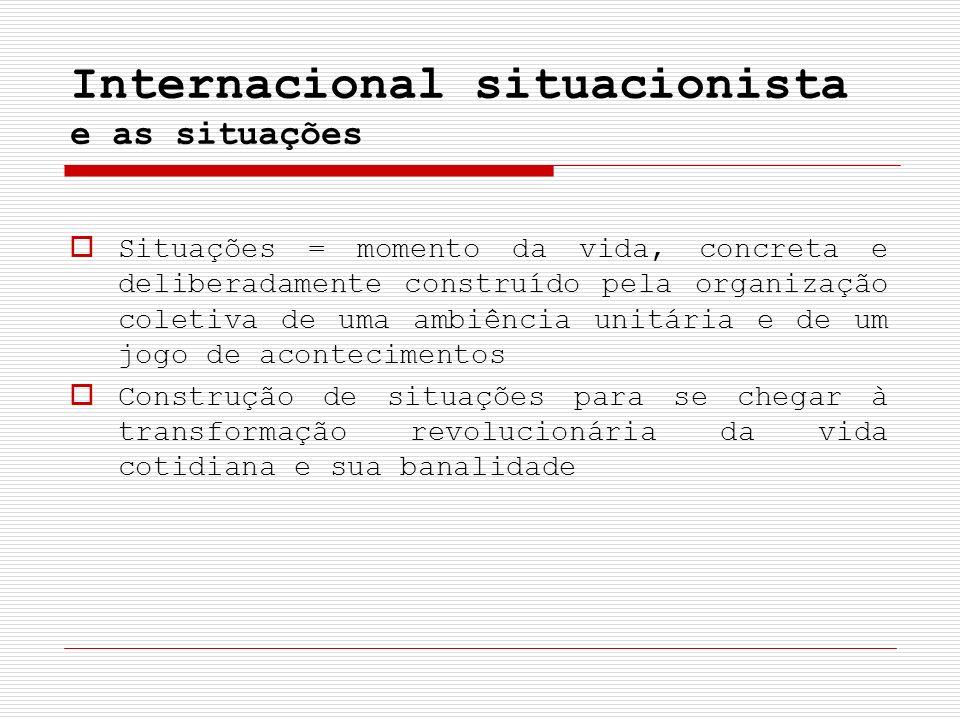 Internacional situacionista e as situações Situações = momento da vida, concreta e deliberadamente construído pela organização coletiva de uma ambiênc