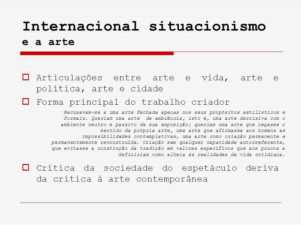 Internacional situacionismo e a arte Articulações entre arte e vida, arte e política, arte e cidade Forma principal do trabalho criador Crítica da soc