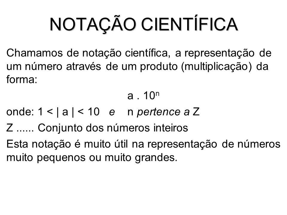 NOTAÇÃO CIENTÍFICA Chamamos de notação científica, a representação de um número através de um produto (multiplicação) da forma: a. 10 n onde: 1 < | a