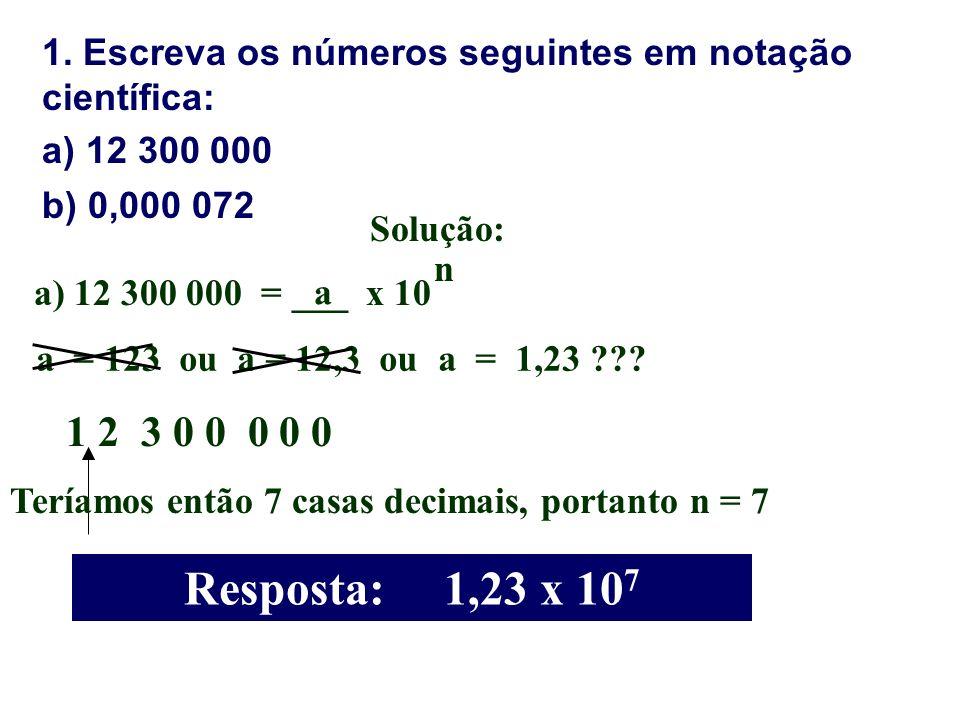 1. Escreva os números seguintes em notação científica: a) 12 300 000 b) 0,000 072 Solução: a) 12 300 000 = ___ x 10 a n a = 123 ou a = 12,3 ou a = 1,2