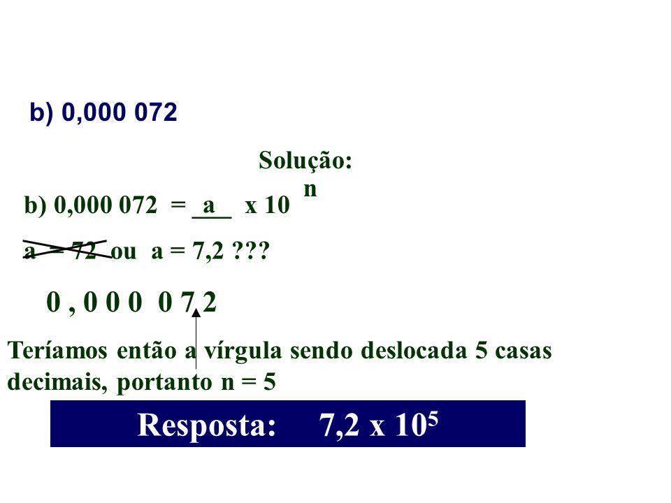 b) 0,000 072 Solução: b) 0,000 072 = ___ x 10 a n a = 72 ou a = 7,2 ??? 0, 0 0 0 0 7 2 Teríamos então a vírgula sendo deslocada 5 casas decimais, port