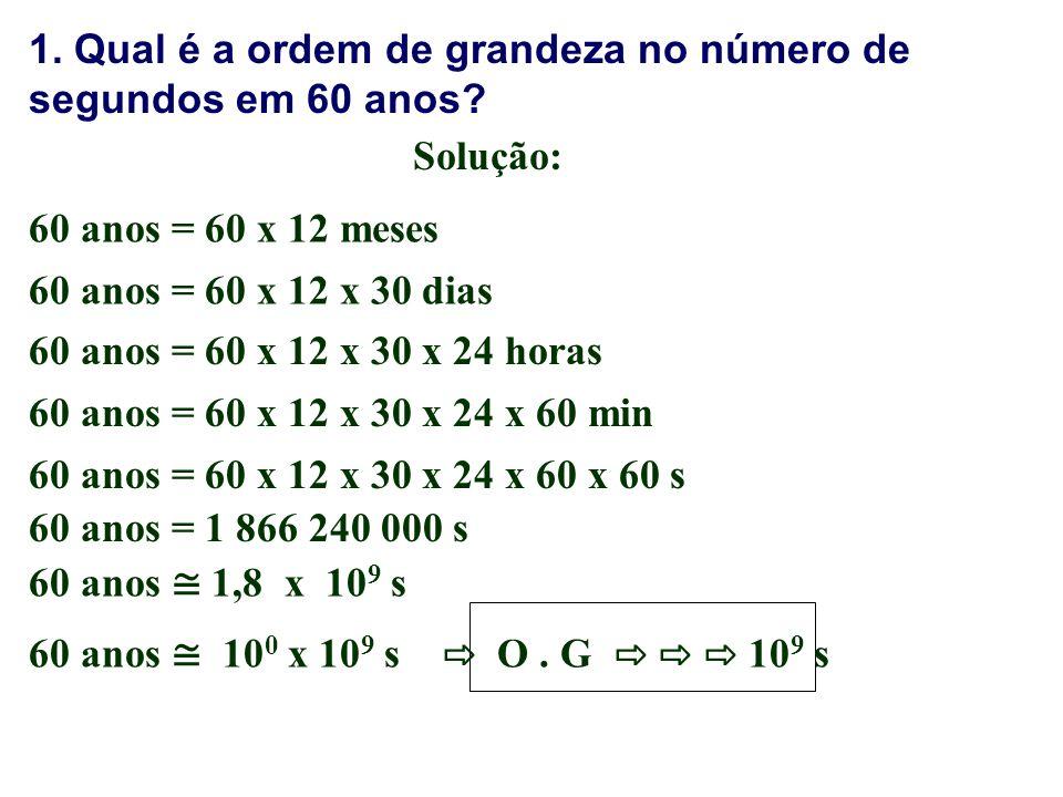 1. Qual é a ordem de grandeza no número de segundos em 60 anos? 60 anos = 60 x 12 meses Solução: 60 anos = 60 x 12 x 30 dias 60 anos = 60 x 12 x 30 x