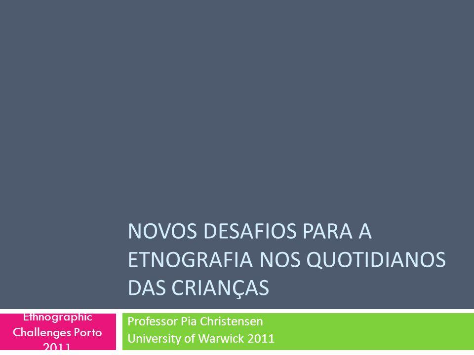 NOVOS DESAFIOS PARA A ETNOGRAFIA NOS QUOTIDIANOS DAS CRIANÇAS Professor Pia Christensen University of Warwick 2011 Ethnographic Challenges Porto 2011