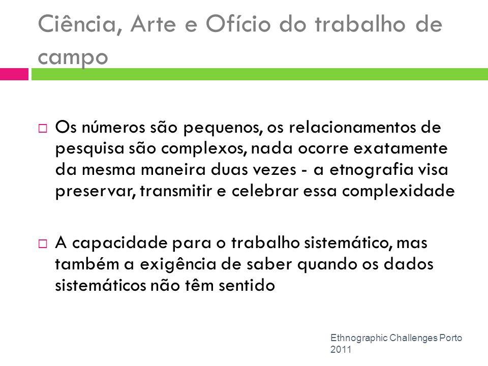 Ciência, Arte e Ofício do trabalho de campo Ethnographic Challenges Porto 2011 Os números são pequenos, os relacionamentos de pesquisa são complexos,