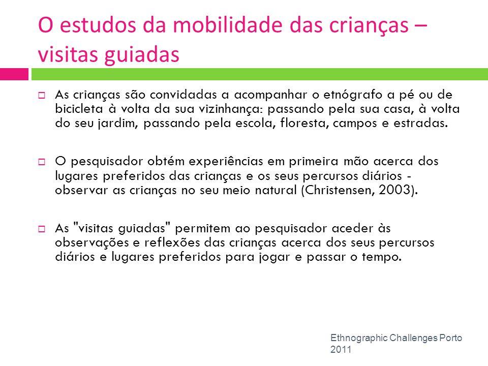 O estudos da mobilidade das crianças – visitas guiadas Ethnographic Challenges Porto 2011 As crianças são convidadas a acompanhar o etnógrafo a pé ou