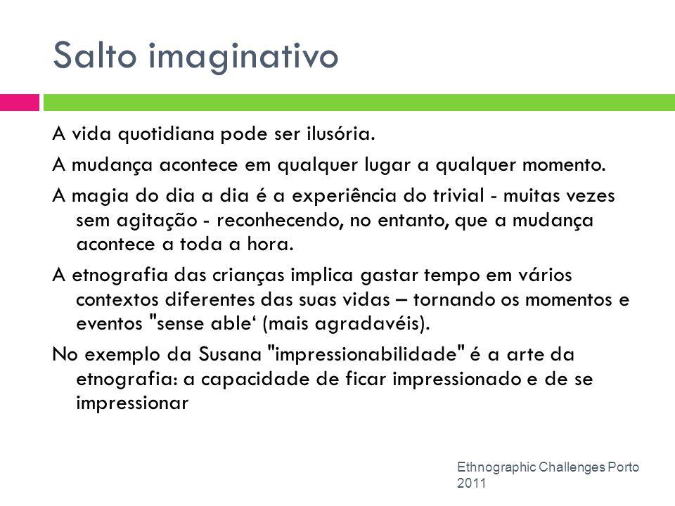 Salto imaginativo Ethnographic Challenges Porto 2011 A vida quotidiana pode ser ilusória. A mudança acontece em qualquer lugar a qualquer momento. A m
