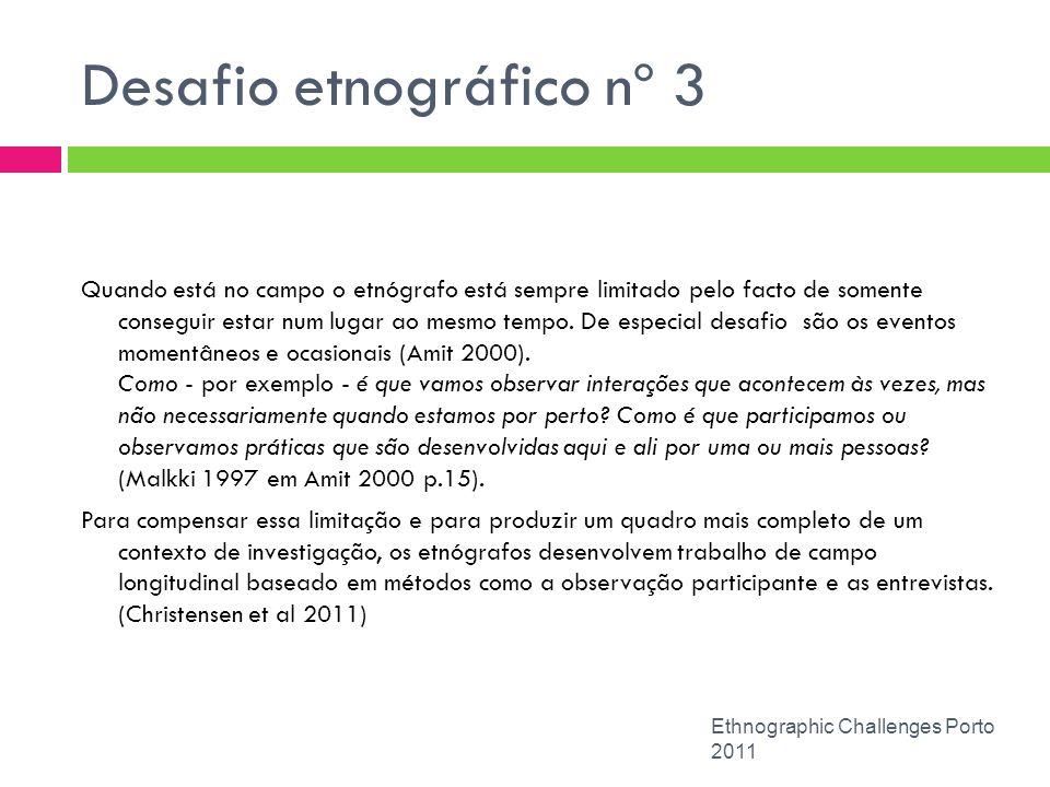Desafio etnográfico nº 3 Ethnographic Challenges Porto 2011 Quando está no campo o etnógrafo está sempre limitado pelo facto de somente conseguir esta