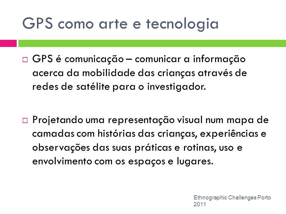 GPS como arte e tecnologia Ethnographic Challenges Porto 2011 GPS é comunicação – comunicar a informação acerca da mobilidade das crianças através de