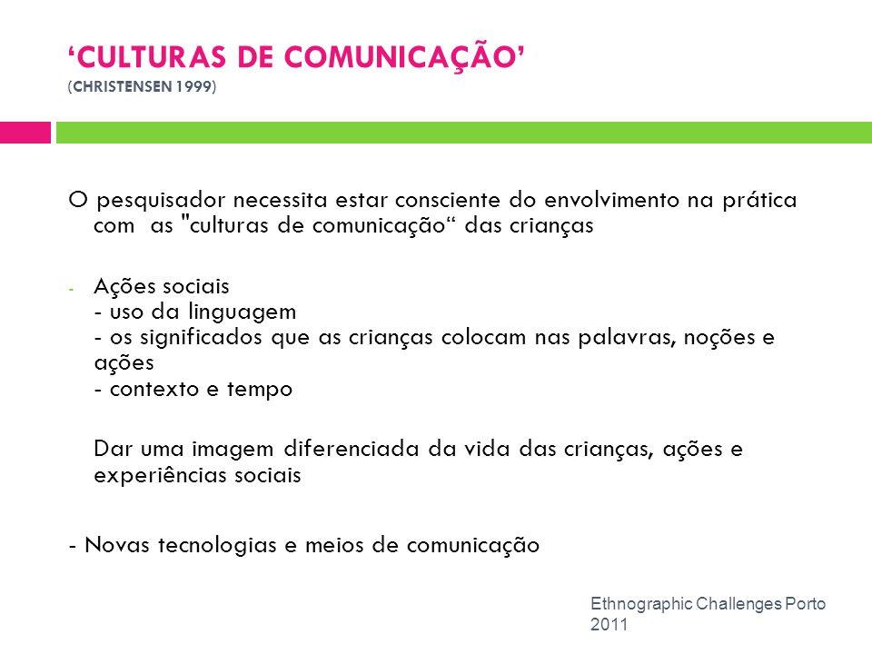 CULTURAS DE COMUNICAÇÃO (CHRISTENSEN 1999) Ethnographic Challenges Porto 2011 O pesquisador necessita estar consciente do envolvimento na prática com
