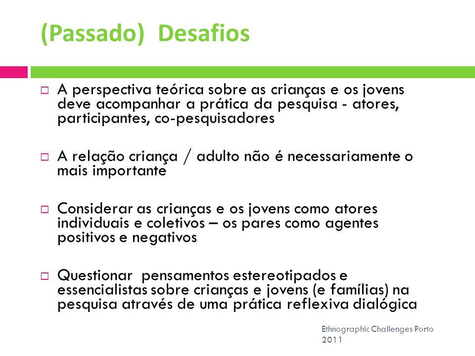 (Passado) Desafios Ethnographic Challenges Porto 2011 A perspectiva teórica sobre as crianças e os jovens deve acompanhar a prática da pesquisa - ator