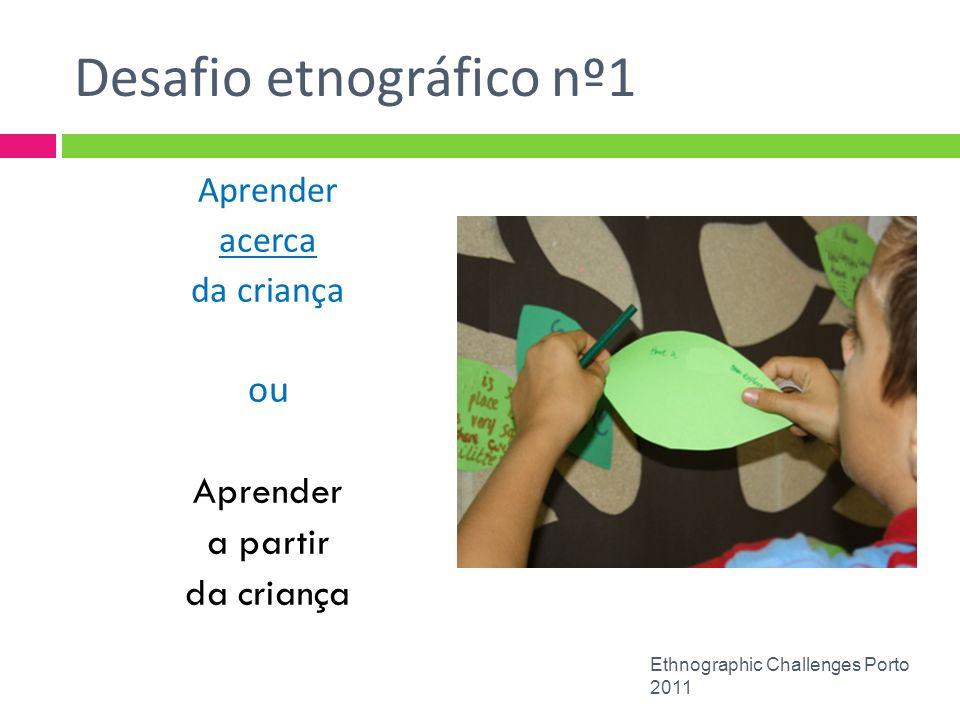 Desafio etnográfico nº 2 Escutar as crianças Compreensão empática (Weber) É claro que escutar as crianças, ouvir as crianças e agir sobre o que as crianças dizem são três ações muito diferentes, embora frequentemente não sejam reconhecidas dessa forma Roberts (2000/08) Ethnographic Challenges Porto 2011