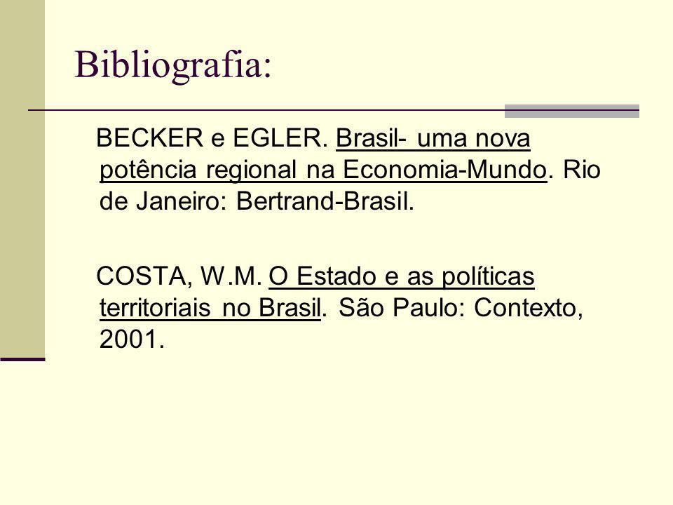 Bibliografia: BECKER e EGLER. Brasil- uma nova potência regional na Economia-Mundo. Rio de Janeiro: Bertrand-Brasil. COSTA, W.M. O Estado e as polític