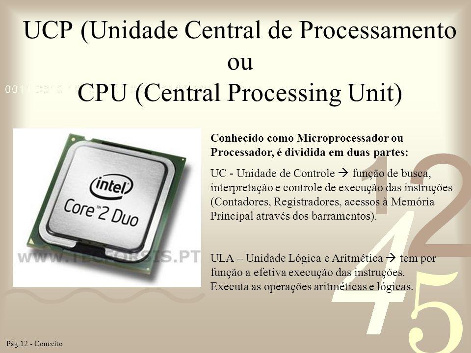 UCP (Unidade Central de Processamento ou CPU (Central Processing Unit) Conhecido como Microprocessador ou Processador, é dividida em duas partes: UC -