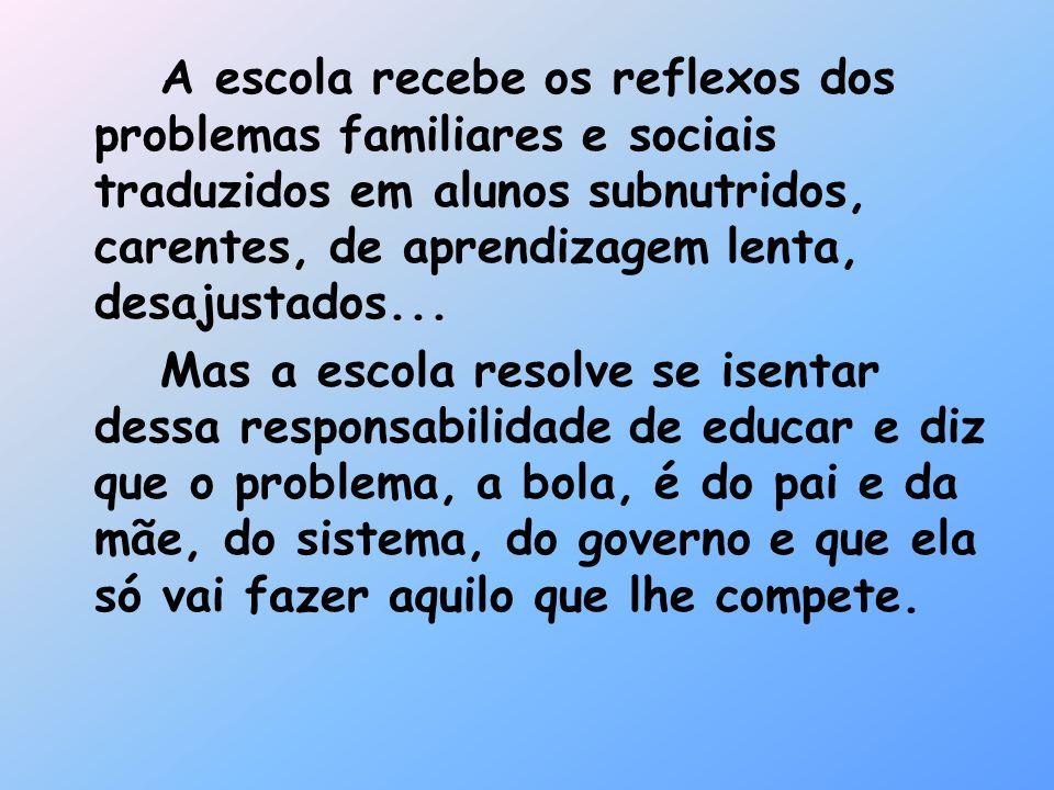A escola recebe os reflexos dos problemas familiares e sociais traduzidos em alunos subnutridos, carentes, de aprendizagem lenta, desajustados... Mas