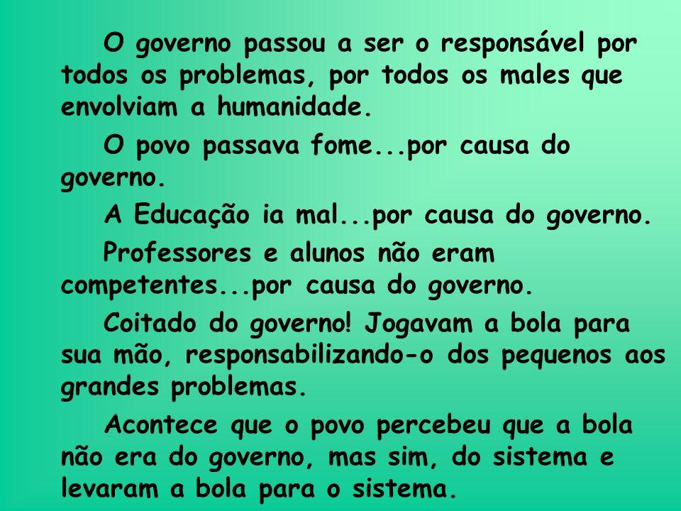 O governo passou a ser o responsável por todos os problemas, por todos os males que envolviam a humanidade. O povo passava fome...por causa do governo