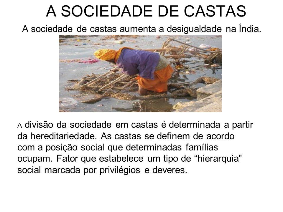 A SOCIEDADE DE CASTAS A sociedade de castas aumenta a desigualdade na Índia. A divisão da sociedade em castas é determinada a partir da hereditariedad