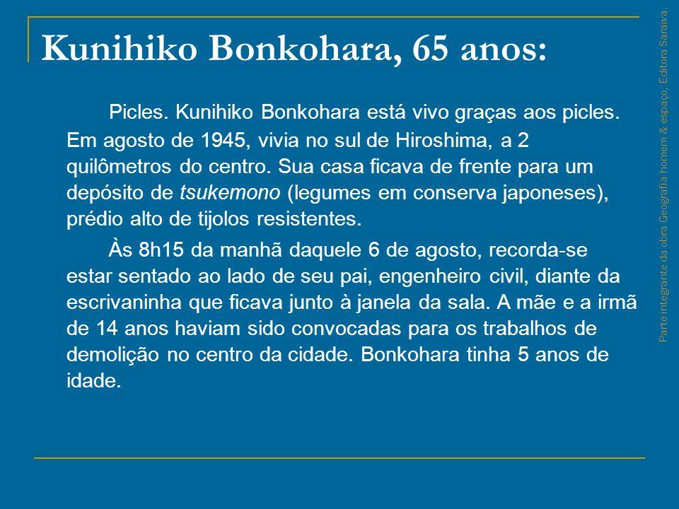 Kunihiko Bonkohara, 65 anos: Picles. Kunihiko Bonkohara está vivo graças aos picles. Em agosto de 1945, vivia no sul de Hiroshima, a 2 quilômetros do