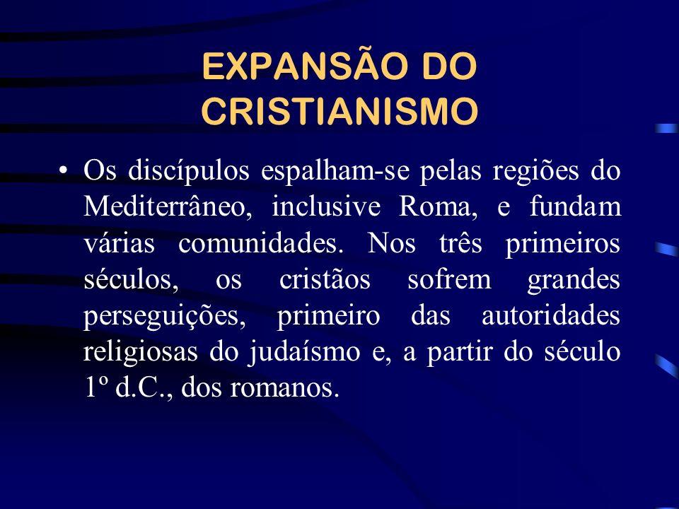 EXPANSÃO DO CRISTIANISMO Os discípulos espalham-se pelas regiões do Mediterrâneo, inclusive Roma, e fundam várias comunidades. Nos três primeiros sécu