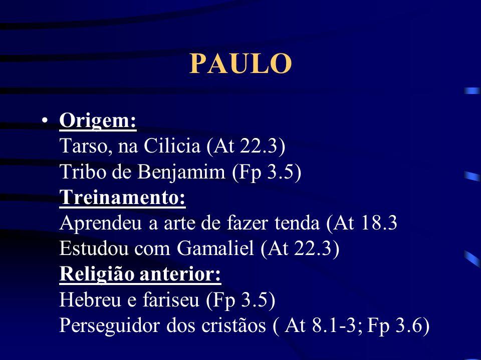 Origem: Tarso, na Cilicia (At 22.3) Tribo de Benjamim (Fp 3.5) Treinamento: Aprendeu a arte de fazer tenda (At 18.3 Estudou com Gamaliel (At 22.3) Rel