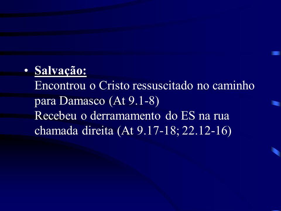 Salvação: Encontrou o Cristo ressuscitado no caminho para Damasco (At 9.1-8) Recebeu o derramamento do ES na rua chamada direita (At 9.17-18; 22.12-16