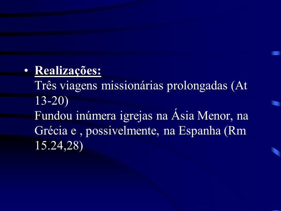 Realizações: Três viagens missionárias prolongadas (At 13-20) Fundou inúmera igrejas na Ásia Menor, na Grécia e, possivelmente, na Espanha (Rm 15.24,2