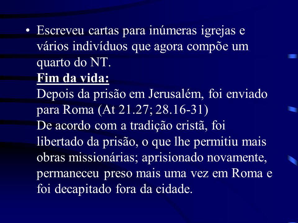 Escreveu cartas para inúmeras igrejas e vários indivíduos que agora compõe um quarto do NT. Fim da vida: Depois da prisão em Jerusalém, foi enviado pa