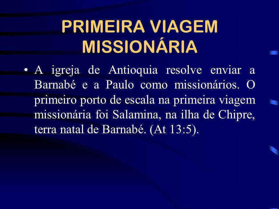 PRIMEIRA VIAGEM MISSIONÁRIA A igreja de Antioquia resolve enviar a Barnabé e a Paulo como missionários. O primeiro porto de escala na primeira viagem