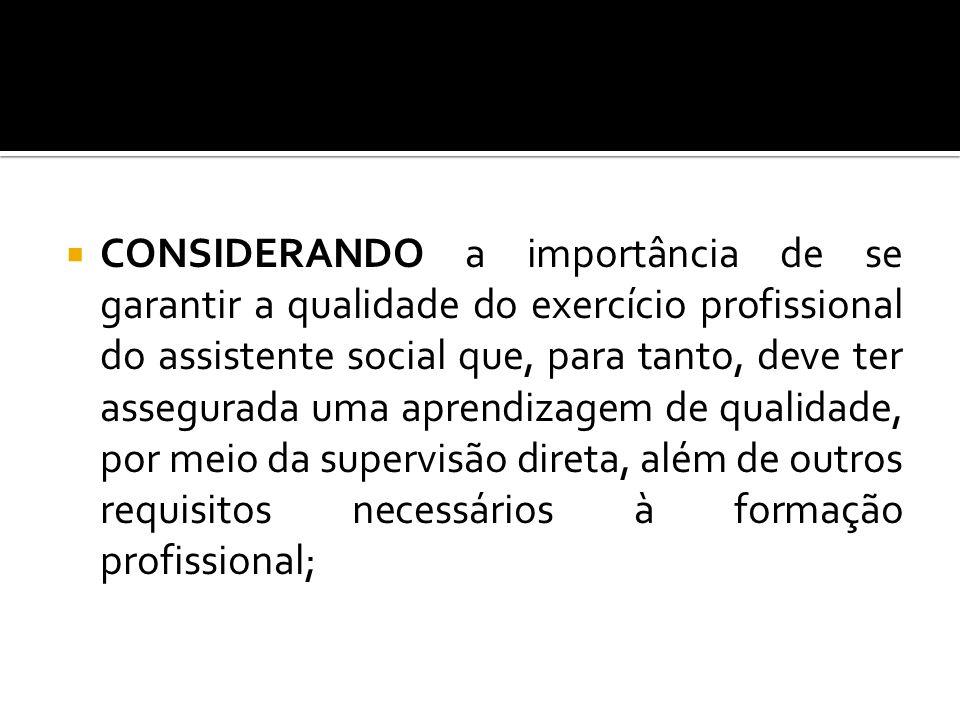 CONSIDERANDO a importância de se garantir a qualidade do exercício profissional do assistente social que, para tanto, deve ter assegurada uma aprendiz