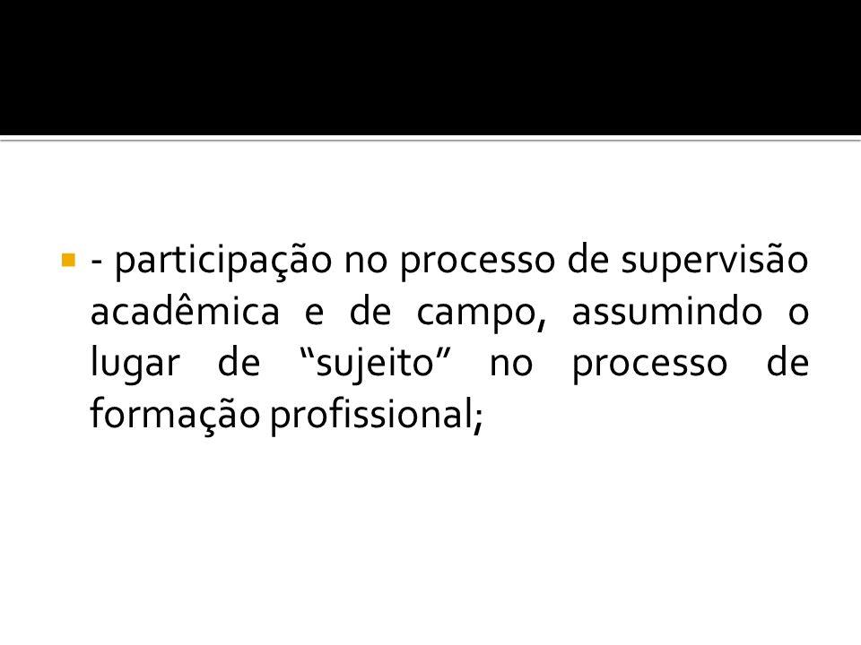 - participação no processo de supervisão acadêmica e de campo, assumindo o lugar de sujeito no processo de formação profissional;