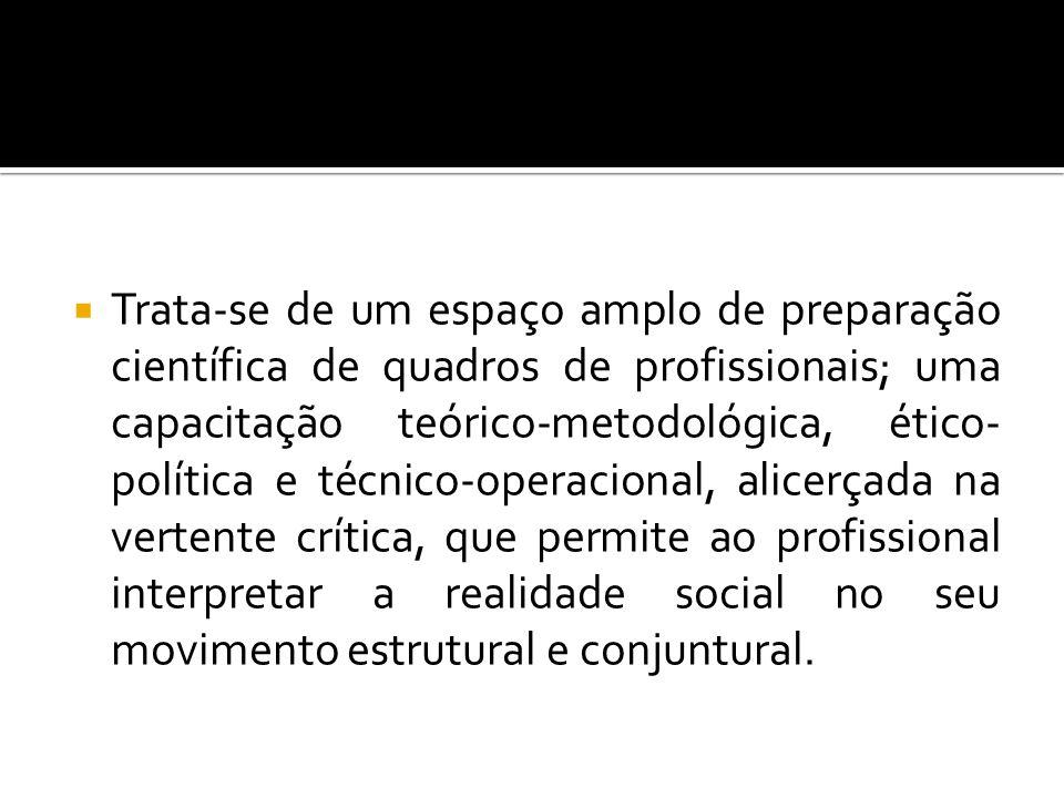 Trata-se de um espaço amplo de preparação científica de quadros de profissionais; uma capacitação teórico-metodológica, ético- política e técnico-oper