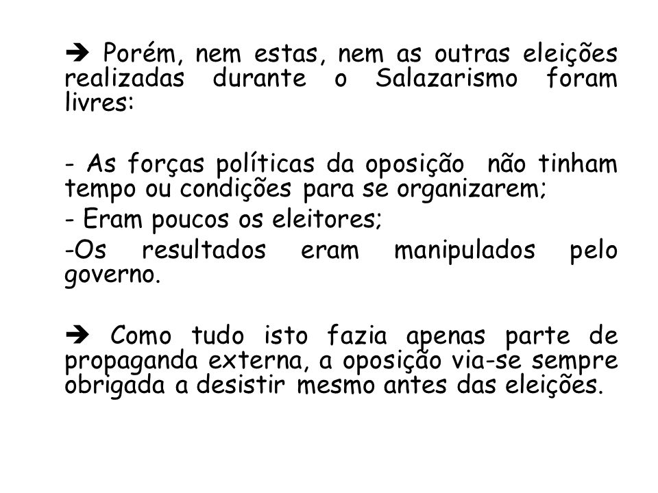 Porém, nem estas, nem as outras eleições realizadas durante o Salazarismo foram livres: - As forças políticas da oposição não tinham tempo ou condiçõe