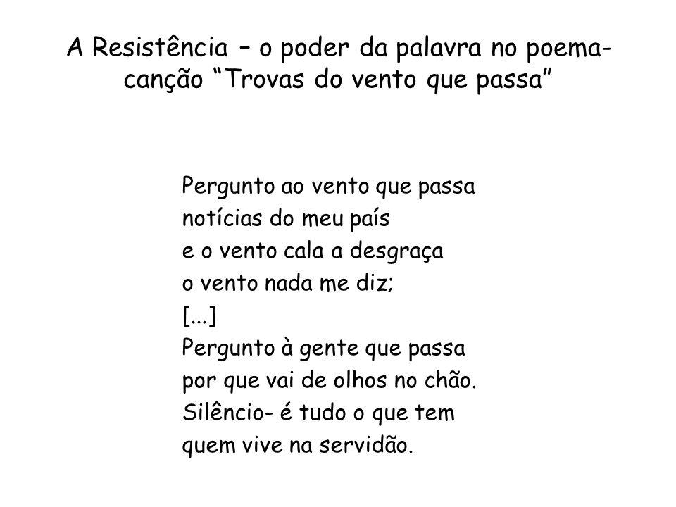A Resistência – o poder da palavra no poema- canção Trovas do vento que passa Pergunto ao vento que passa notícias do meu país e o vento cala a desgra